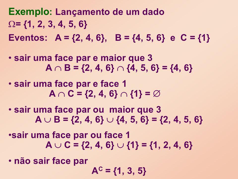 sair uma face par ou face 1 A C = {2, 4, 6} {1} = {1, 2, 4, 6} sair uma face par e face 1 A C = {2, 4, 6} {1} = sair uma face par e maior que 3 A B = {2, 4, 6} {4, 5, 6} = {4, 6} sair uma face par ou maior que 3 A B = {2, 4, 6} {4, 5, 6} = {2, 4, 5, 6} = {1, 2, 3, 4, 5, 6} Eventos: A = {2, 4, 6}, B = {4, 5, 6} e C = {1} Exemplo : Lançamento de um dado não sair face par A C = {1, 3, 5}