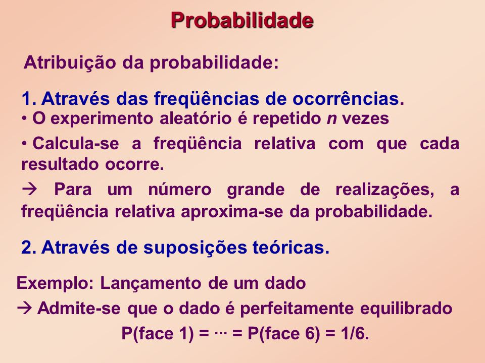 Exemplo: Lançamento de um dado Admite-se que o dado é perfeitamente equilibrado P(face 1) =... = P(face 6) = 1/6. Probabilidade Atribuição da probabil