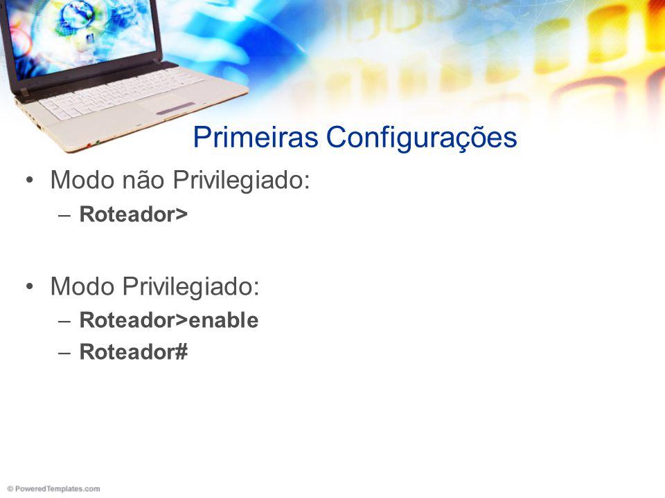 Primeiras Configurações Modo não Privilegiado: –Roteador> Modo Privilegiado: –Roteador>enable –Roteador#