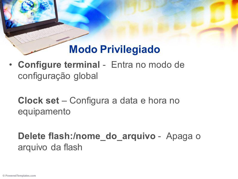 Modo Privilegiado Configure terminal - Entra no modo de configuração global Clock set – Configura a data e hora no equipamento Delete flash:/nome_do_a