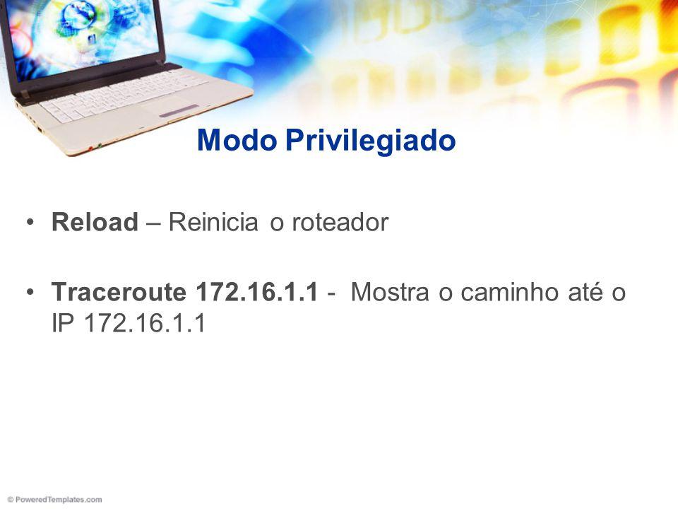 Modo Privilegiado Reload – Reinicia o roteador Traceroute 172.16.1.1 - Mostra o caminho até o IP 172.16.1.1
