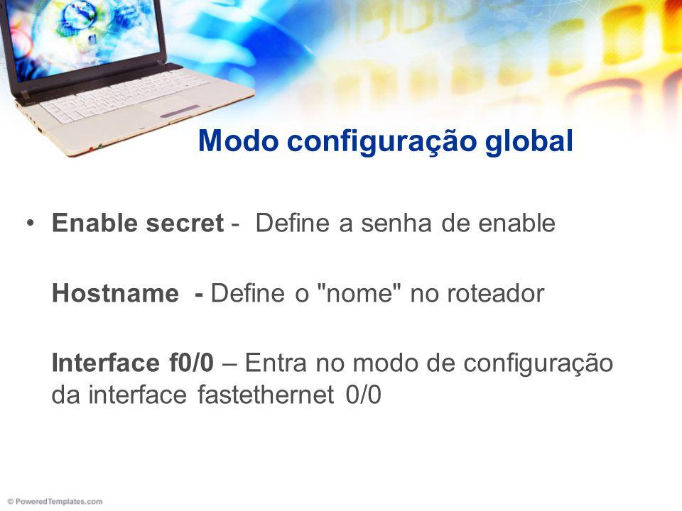 Modo configuração global Enable secret - Define a senha de enable Hostname - Define o