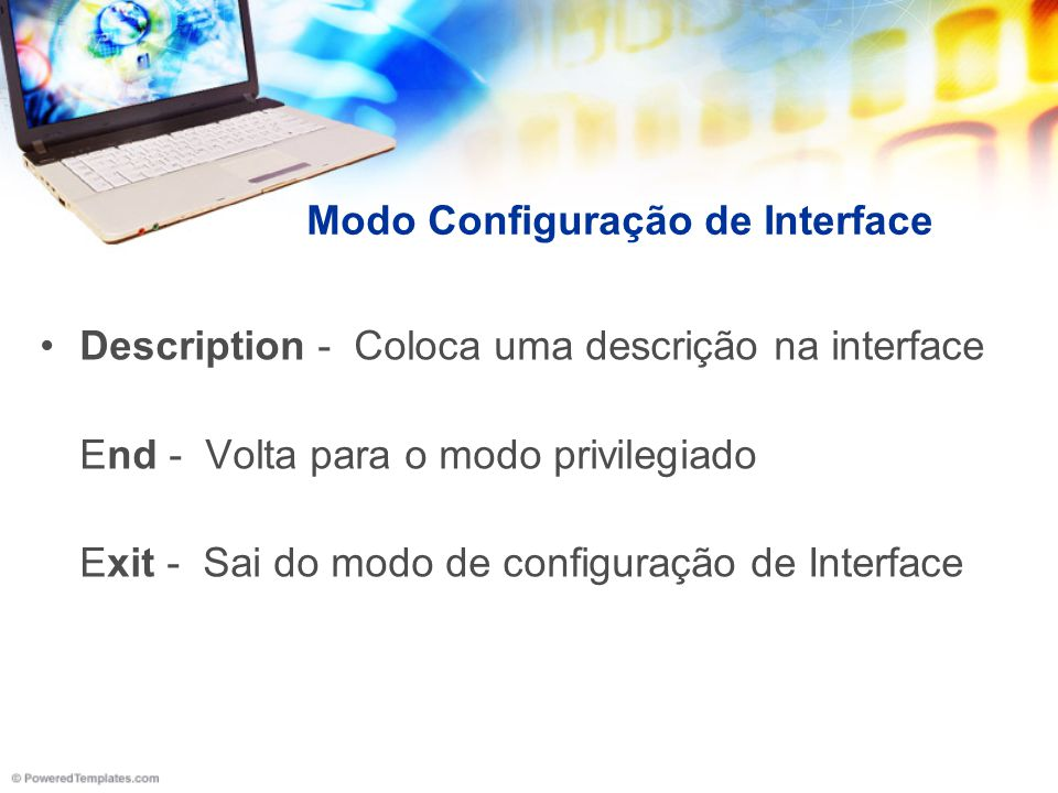 Modo Configuração de Interface Description - Coloca uma descrição na interface End - Volta para o modo privilegiado Exit - Sai do modo de configuração