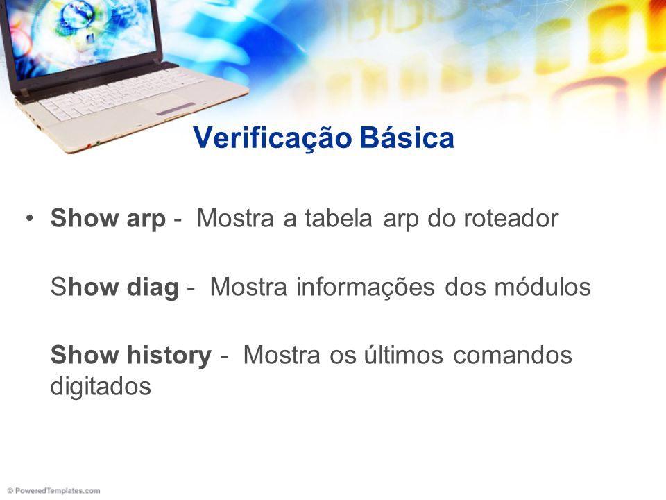 Verificação Básica Show arp - Mostra a tabela arp do roteador Show diag - Mostra informações dos módulos Show history - Mostra os últimos comandos dig