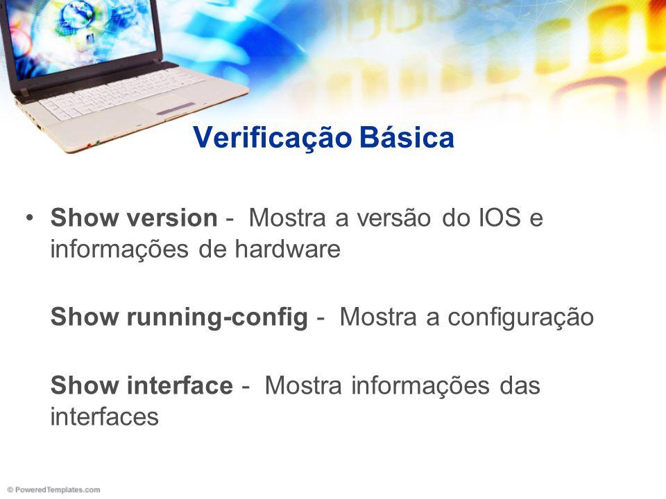 Verificação Básica Show version - Mostra a versão do IOS e informações de hardware Show running-config - Mostra a configuração Show interface - Mostra