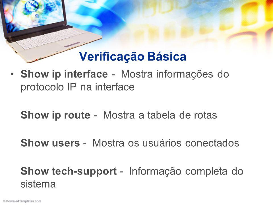 Verificação Básica Show ip interface - Mostra informações do protocolo IP na interface Show ip route - Mostra a tabela de rotas Show users - Mostra os