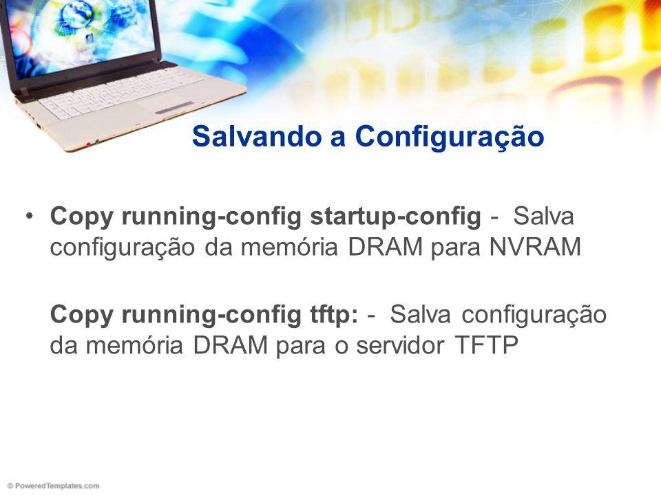 Salvando a Configuração Copy running-config startup-config - Salva configuração da memória DRAM para NVRAM Copy running-config tftp: - Salva configura