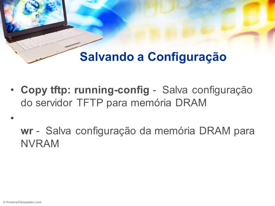 Salvando a Configuração Copy tftp: running-config - Salva configuração do servidor TFTP para memória DRAM wr - Salva configuração da memória DRAM para
