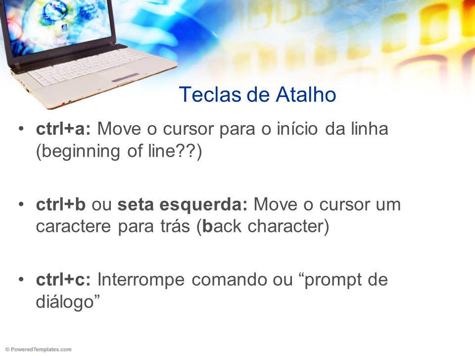 Teclas de Atalho ctrl+a: Move o cursor para o início da linha (beginning of line??) ctrl+b ou seta esquerda: Move o cursor um caractere para trás (bac