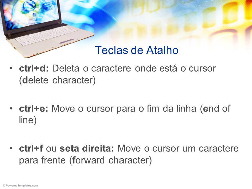 Teclas de Atalho ctrl+d: Deleta o caractere onde está o cursor (delete character) ctrl+e: Move o cursor para o fim da linha (end of line) ctrl+f ou se