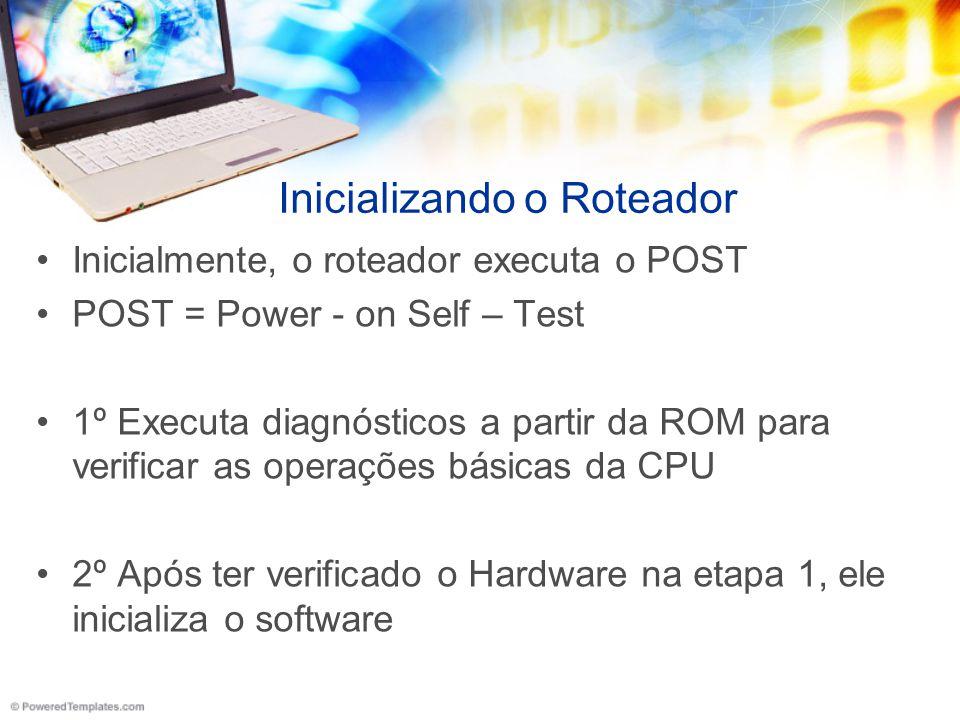 Inicializando o Roteador Inicialmente, o roteador executa o POST POST = Power - on Self – Test 1º Executa diagnósticos a partir da ROM para verificar
