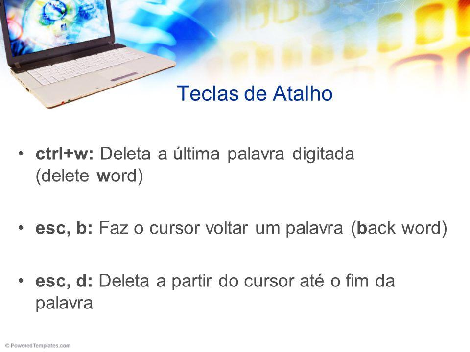 Teclas de Atalho ctrl+w: Deleta a última palavra digitada (delete word) esc, b: Faz o cursor voltar um palavra (back word) esc, d: Deleta a partir do