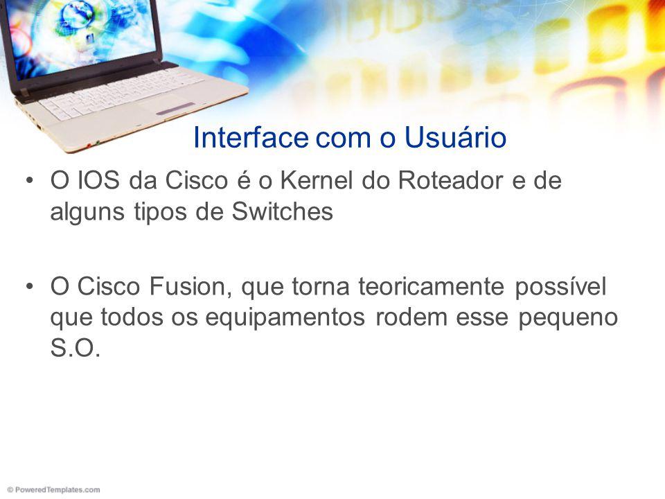 Interface com o Usuário O IOS da Cisco é o Kernel do Roteador e de alguns tipos de Switches O Cisco Fusion, que torna teoricamente possível que todos