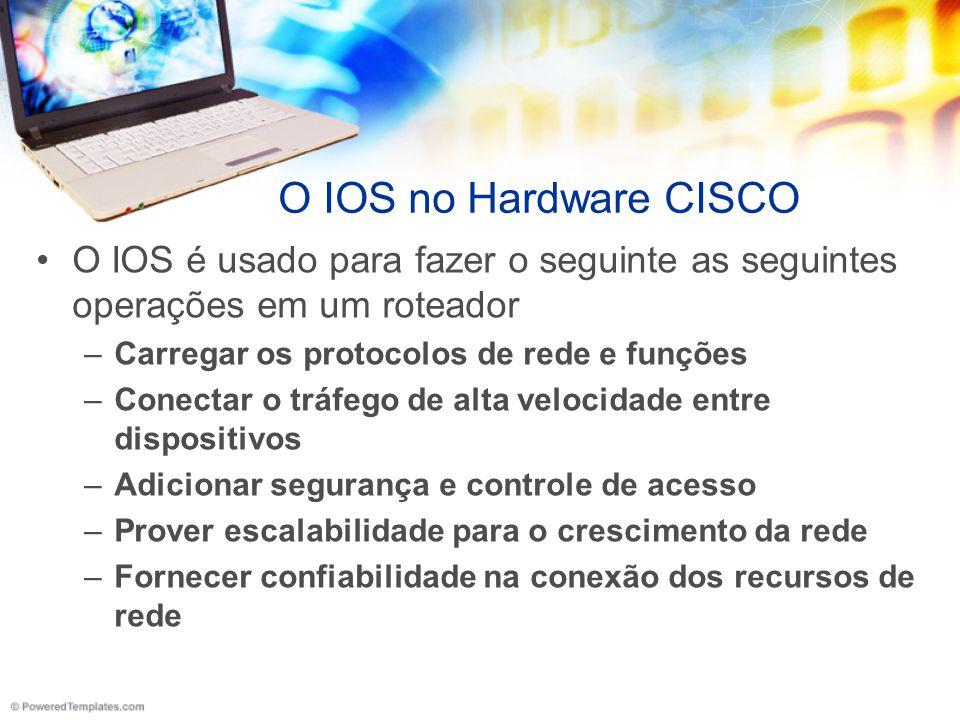 O IOS no Hardware CISCO O IOS é usado para fazer o seguinte as seguintes operações em um roteador –Carregar os protocolos de rede e funções –Conectar