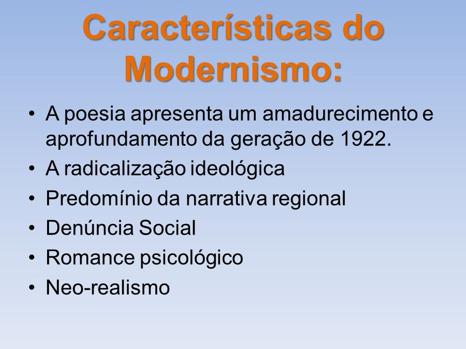 Características do Modernismo: A poesia apresenta um amadurecimento e aprofundamento da geração de 1922. A radicalização ideológica Predomínio da narr