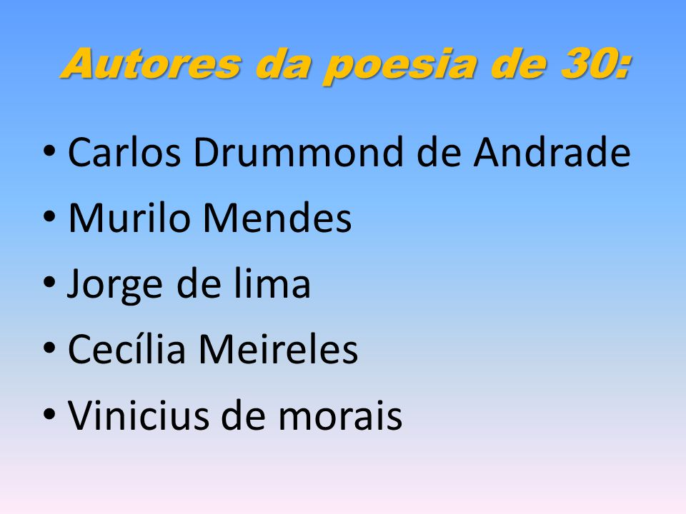 Autores da poesia de 30: Carlos Drummond de Andrade Murilo Mendes Jorge de lima Cecília Meireles Vinicius de morais