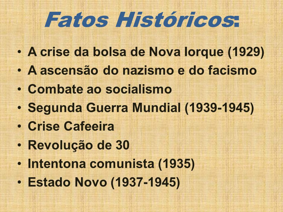 Fatos Históricos: A crise da bolsa de Nova Iorque (1929) A ascensão do nazismo e do facismo Combate ao socialismo Segunda Guerra Mundial (1939-1945) Crise Cafeeira Revolução de 30 Intentona comunista (1935) Estado Novo (1937-1945)