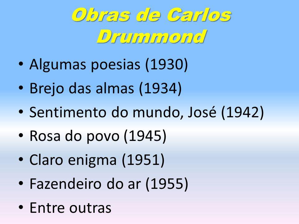 Obras de Carlos Drummond Algumas poesias (1930) Brejo das almas (1934) Sentimento do mundo, José (1942) Rosa do povo (1945) Claro enigma (1951) Fazendeiro do ar (1955) Entre outras
