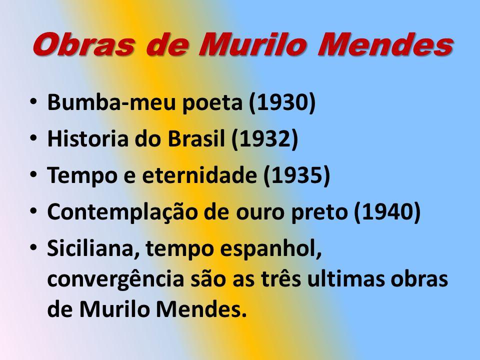 Obras de Murilo Mendes Bumba-meu poeta (1930) Historia do Brasil (1932) Tempo e eternidade (1935) Contemplação de ouro preto (1940) Siciliana, tempo espanhol, convergência são as três ultimas obras de Murilo Mendes.
