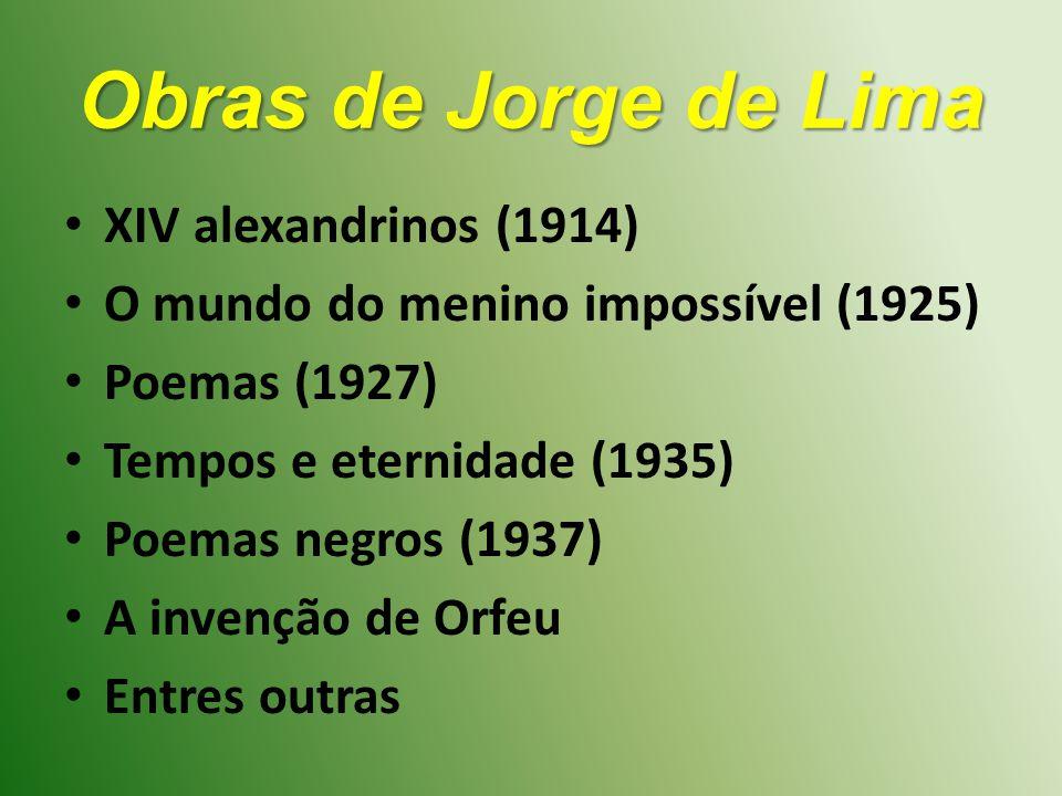 Obras de Jorge de Lima XIV alexandrinos (1914) O mundo do menino impossível (1925) Poemas (1927) Tempos e eternidade (1935) Poemas negros (1937) A invenção de Orfeu Entres outras