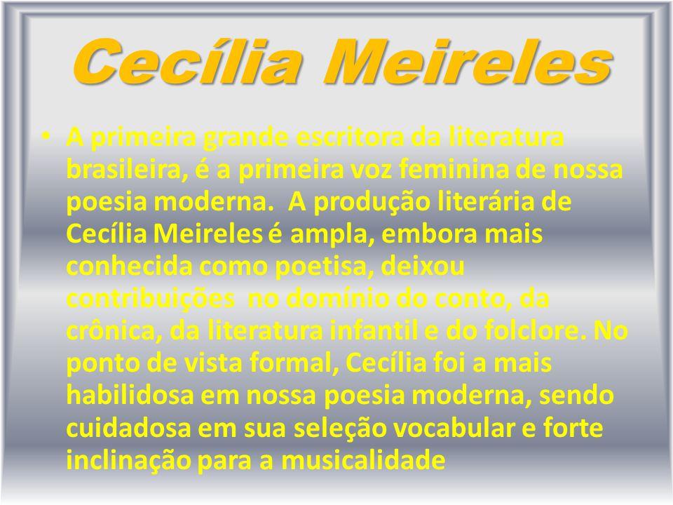 Cecília Meireles A primeira grande escritora da literatura brasileira, é a primeira voz feminina de nossa poesia moderna. A produção literária de Cecí
