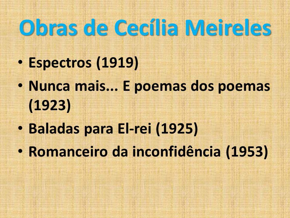 Obras de Cecília Meireles Espectros (1919) Nunca mais... E poemas dos poemas (1923) Baladas para El-rei (1925) Romanceiro da inconfidência (1953)