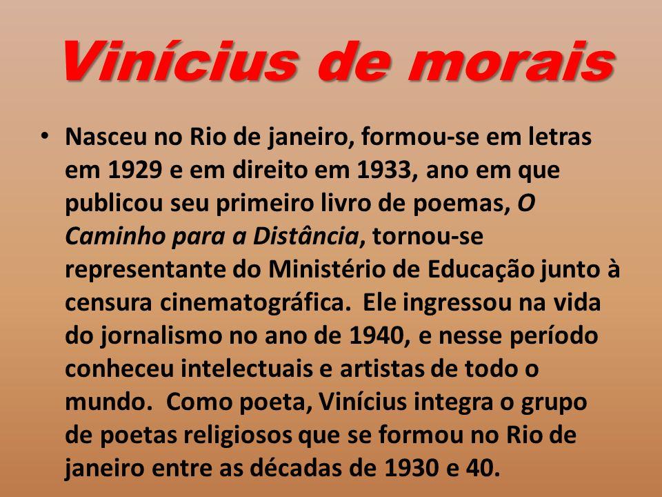 Vinícius de morais Nasceu no Rio de janeiro, formou-se em letras em 1929 e em direito em 1933, ano em que publicou seu primeiro livro de poemas, O Caminho para a Distância, tornou-se representante do Ministério de Educação junto à censura cinematográfica.