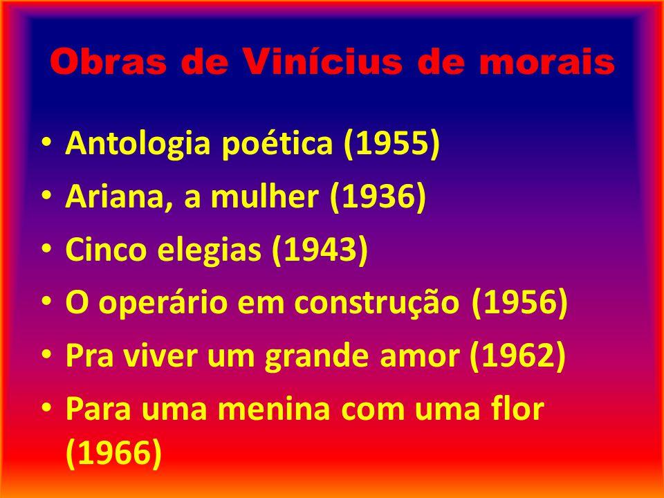 Obras de Vinícius de morais Antologia poética (1955) Ariana, a mulher (1936) Cinco elegias (1943) O operário em construção (1956) Pra viver um grande amor (1962) Para uma menina com uma flor (1966)