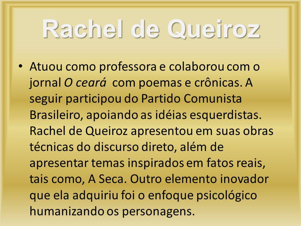 Rachel de Queiroz Atuou como professora e colaborou com o jornal O ceará com poemas e crônicas. A seguir participou do Partido Comunista Brasileiro, a