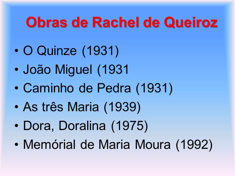 Obras de Rachel de Queiroz O Quinze (1931) João Miguel (1931 Caminho de Pedra (1931) As três Maria (1939) Dora, Doralina (1975) Memórial de Maria Mour