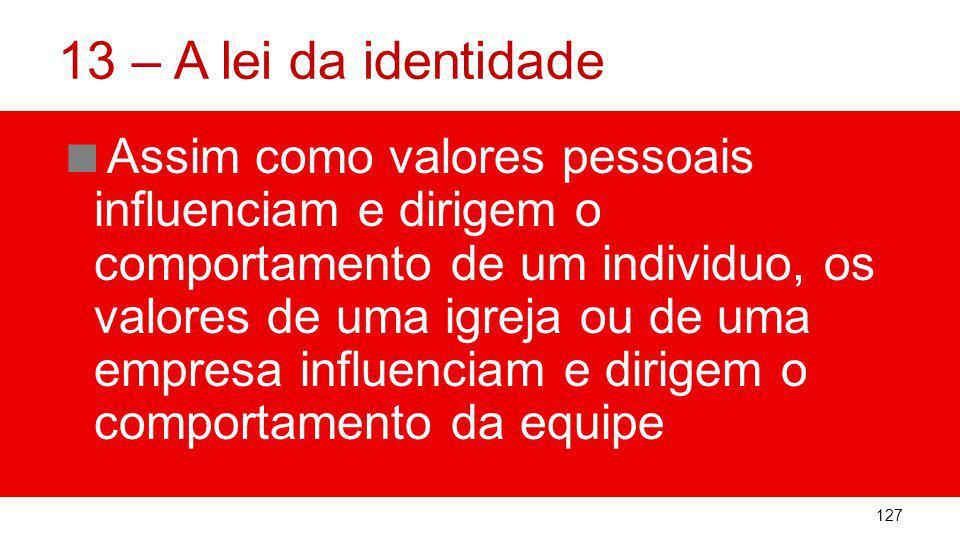 13 – A lei da identidade Assim como valores pessoais influenciam e dirigem o comportamento de um individuo, os valores de uma igreja ou de uma empresa influenciam e dirigem o comportamento da equipe 127
