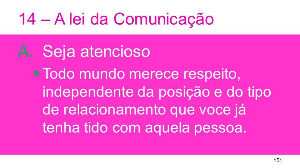 14 – A lei da Comunicação A.Seja atencioso Todo mundo merece respeito, independente da posição e do tipo de relacionamento que voce já tenha tido com aquela pessoa.