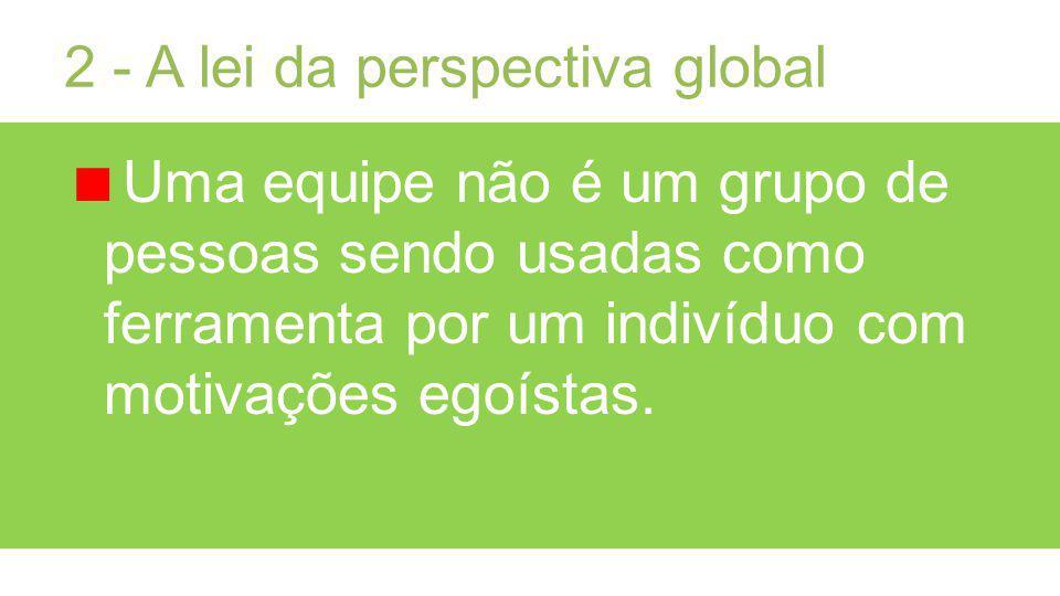 2 - A lei da perspectiva global Uma equipe não é um grupo de pessoas sendo usadas como ferramenta por um indivíduo com motivações egoístas.