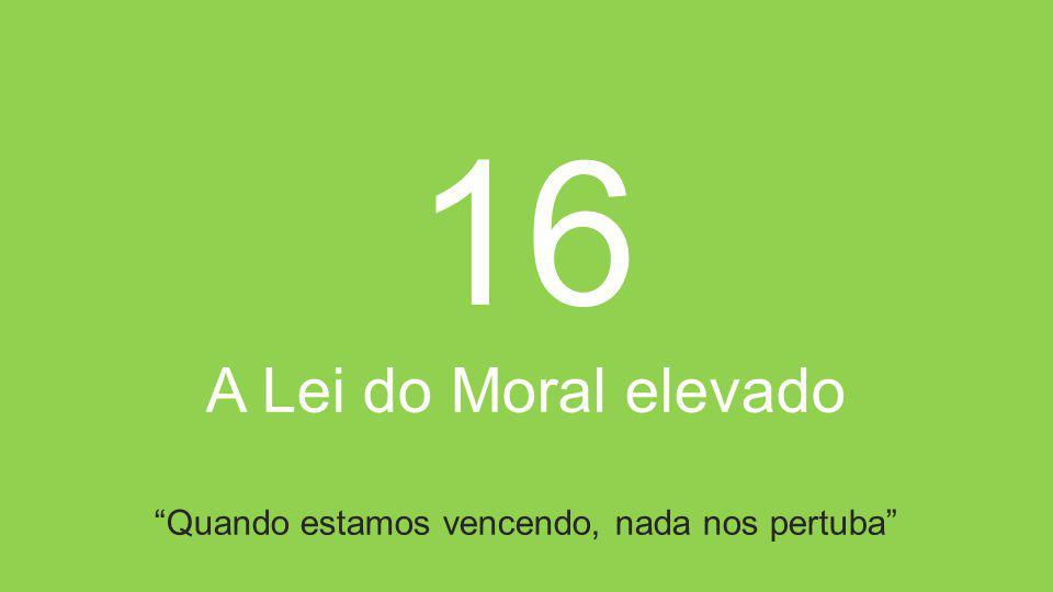 16 A Lei do Moral elevado Quando estamos vencendo, nada nos pertuba