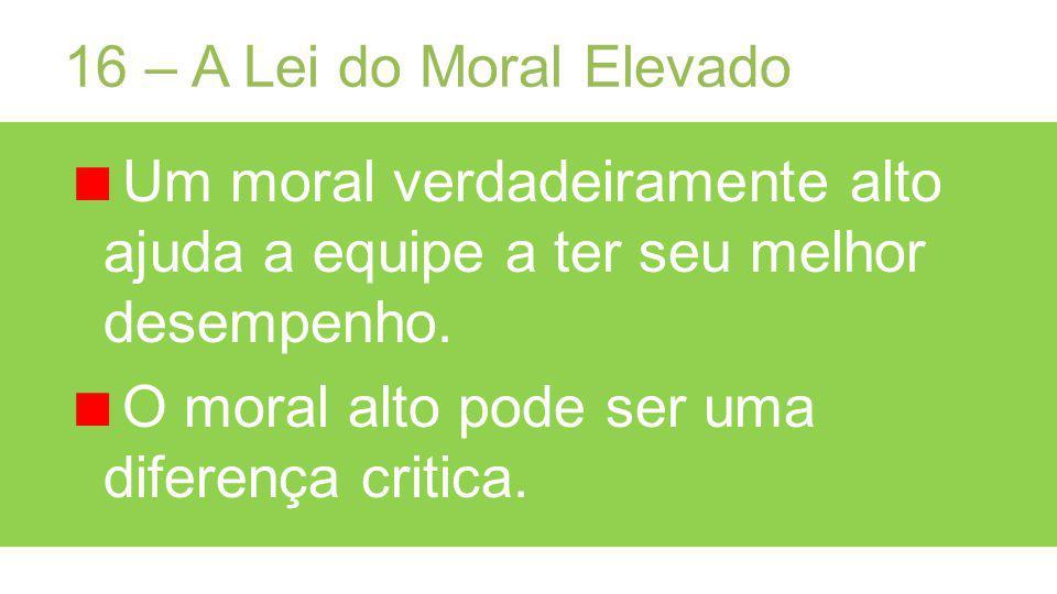 16 – A Lei do Moral Elevado Um moral verdadeiramente alto ajuda a equipe a ter seu melhor desempenho.