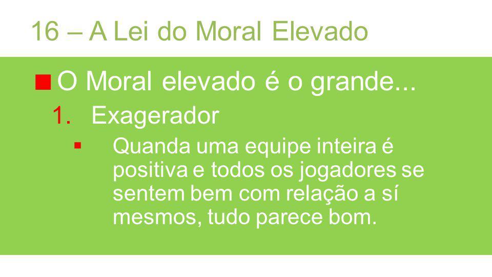 16 – A Lei do Moral Elevado O Moral elevado é o grande...