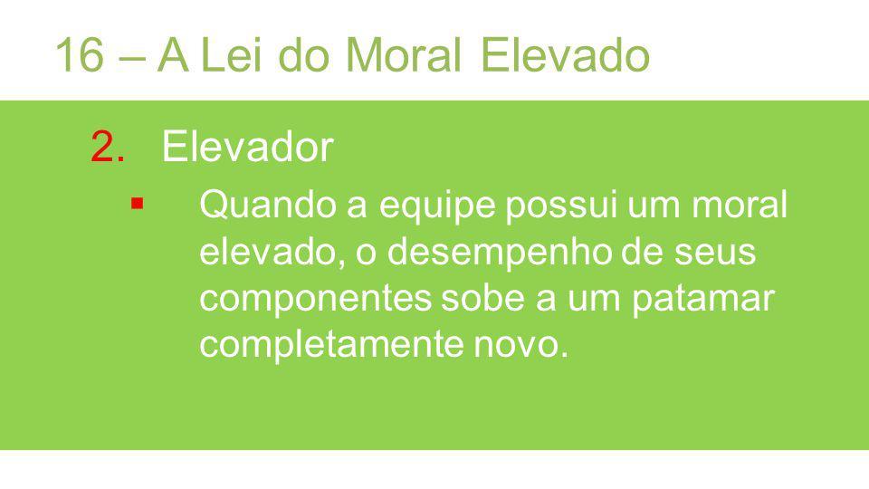 16 – A Lei do Moral Elevado 2.Elevador Quando a equipe possui um moral elevado, o desempenho de seus componentes sobe a um patamar completamente novo.