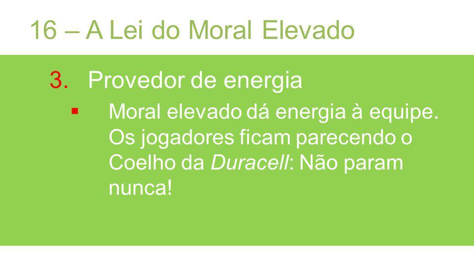 16 – A Lei do Moral Elevado 3.Provedor de energia Moral elevado dá energia à equipe.