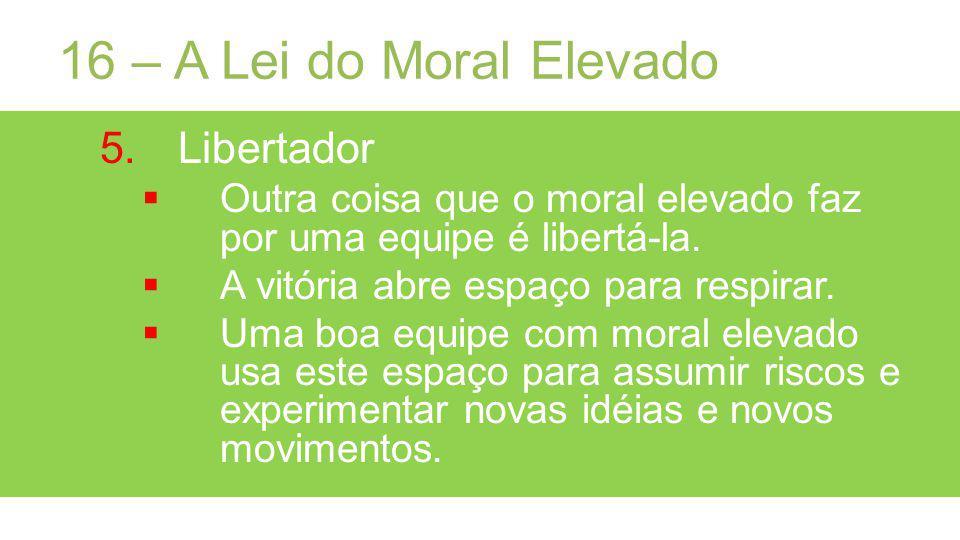16 – A Lei do Moral Elevado 5.Libertador Outra coisa que o moral elevado faz por uma equipe é libertá-la.