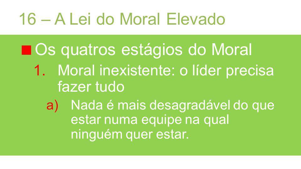16 – A Lei do Moral Elevado Os quatros estágios do Moral 1.Moral inexistente: o líder precisa fazer tudo a)Nada é mais desagradável do que estar numa equipe na qual ninguém quer estar.