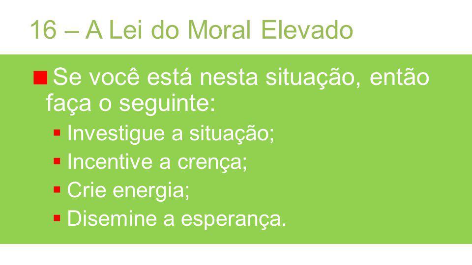 16 – A Lei do Moral Elevado Se você está nesta situação, então faça o seguinte: Investigue a situação; Incentive a crença; Crie energia; Disemine a esperança.