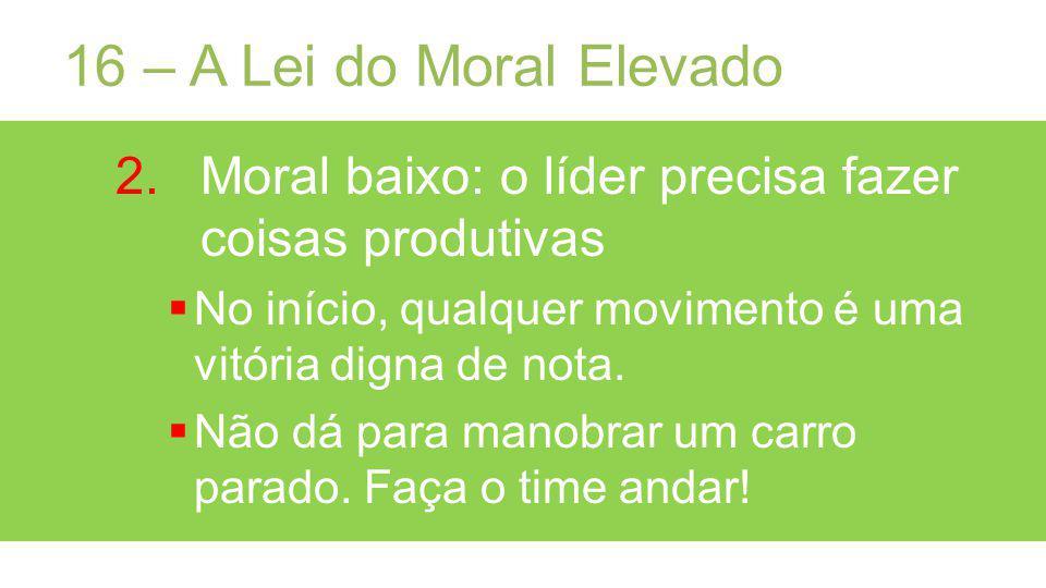 16 – A Lei do Moral Elevado 2.Moral baixo: o líder precisa fazer coisas produtivas No início, qualquer movimento é uma vitória digna de nota.