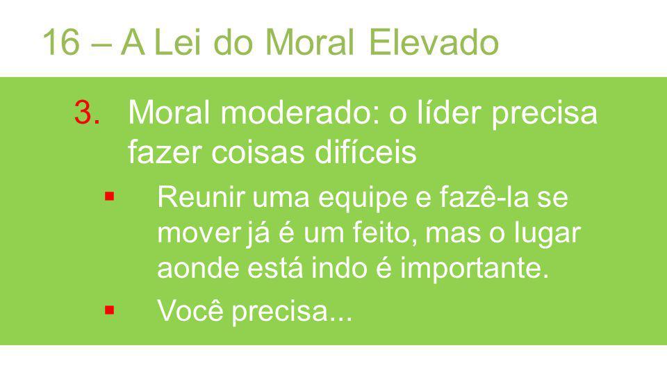 16 – A Lei do Moral Elevado 3.Moral moderado: o líder precisa fazer coisas difíceis Reunir uma equipe e fazê-la se mover já é um feito, mas o lugar aonde está indo é importante.