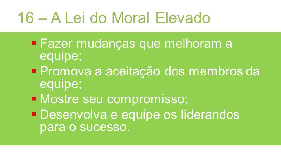 16 – A Lei do Moral Elevado Fazer mudanças que melhoram a equipe; Promova a aceitação dos membros da equipe; Mostre seu compromisso; Desenvolva e equipe os liderandos para o sucesso.