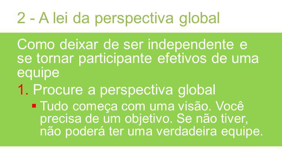 2 - A lei da perspectiva global Como deixar de ser independente e se tornar participante efetivos de uma equipe 1.Procure a perspectiva global Tudo começa com uma visão.