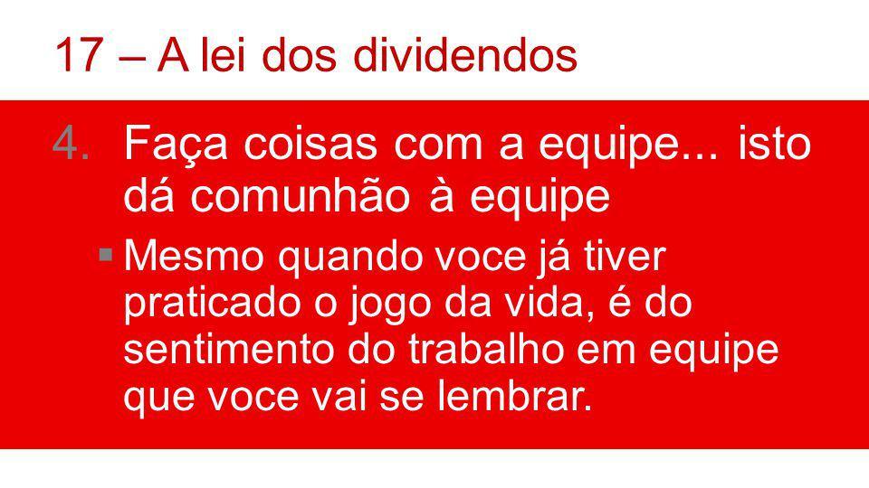 17 – A lei dos dividendos 4.Faça coisas com a equipe...