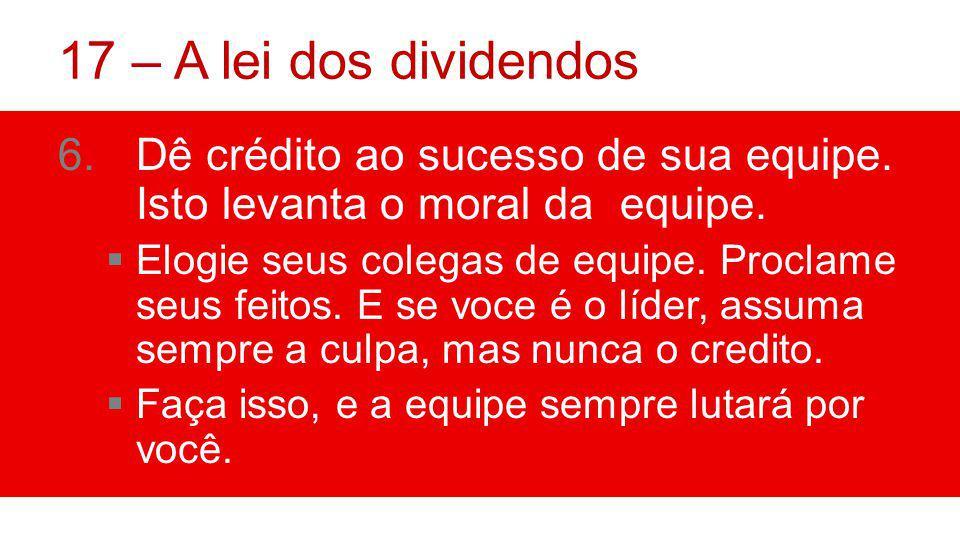 17 – A lei dos dividendos 6.Dê crédito ao sucesso de sua equipe.