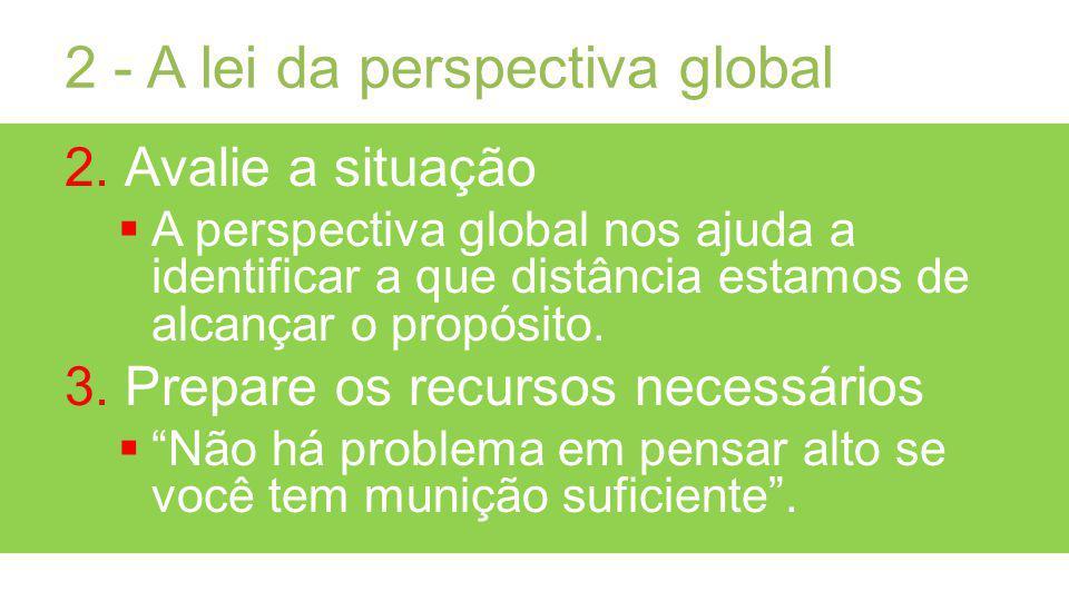 2 - A lei da perspectiva global 2.Avalie a situação A perspectiva global nos ajuda a identificar a que distância estamos de alcançar o propósito.