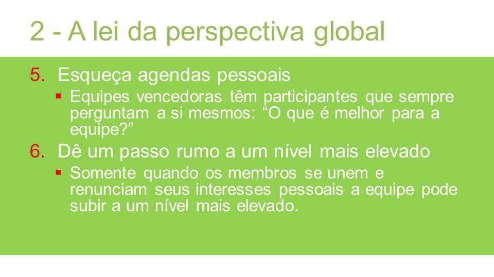 2 - A lei da perspectiva global 5.Esqueça agendas pessoais Equipes vencedoras têm participantes que sempre perguntam a si mesmos: O que é melhor para a equipe.