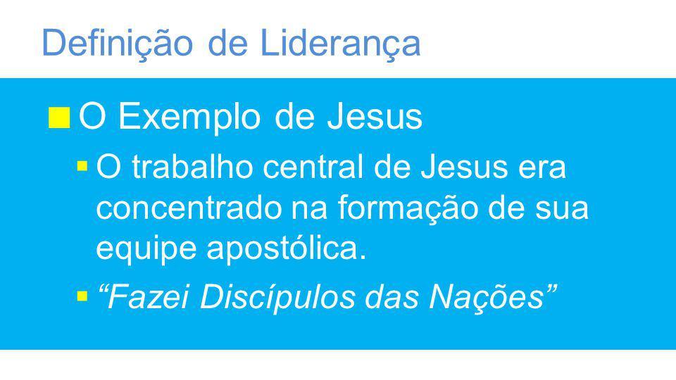 Definição de Liderança O Exemplo de Jesus O trabalho central de Jesus era concentrado na formação de sua equipe apostólica.